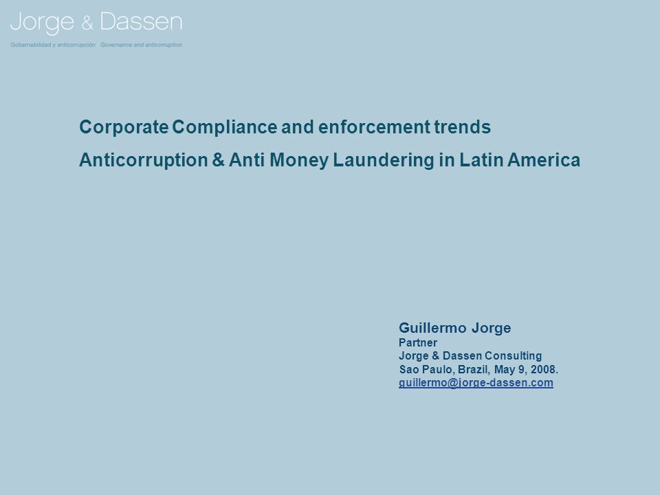 Corporate Compliance and enforcement trends Anticorruption & Anti Money Laundering in Latin America Guillermo Jorge Partner Jorge & Dassen Consulting Sao Paulo, Brazil, May 9, 2008.