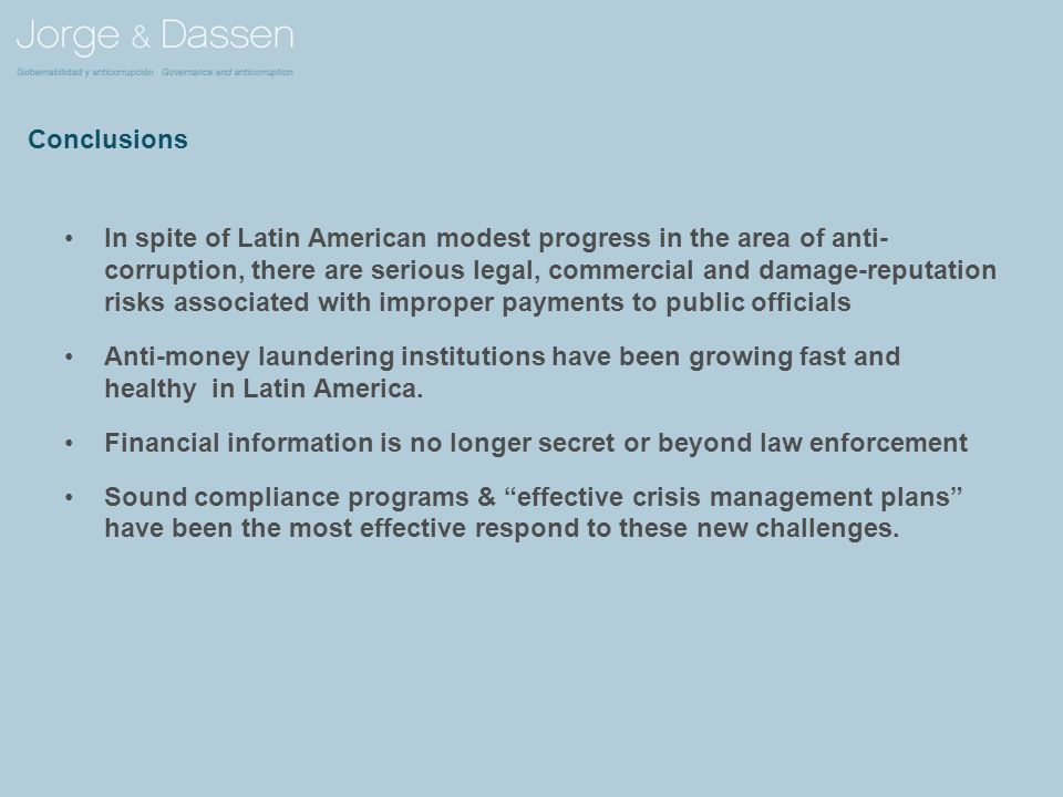 Conclusions In spite of Latin American modest progress in the area of anti- corruption, there are serious legal, commercial and damage-reputation risks associated with improper payments to public officials Anti-money laundering institutions have been growing fast and healthy in Latin America.