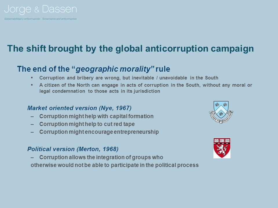 The shift brought by the global anticorruption campaign The end of the geographic morality rule  Corruption and bribery are wrong, but inevitable / unavoidable in the South  A citizen of the North can engage in acts of corruption in the South, without any moral or legal condemnation to those acts in its jurisdiction Market oriented version (Nye, 1967) –Corruption might help with capital formation –Corruption might help to cut red tape –Corruption might encourage entrepreneurship Political version (Merton, 1968) –Corruption allows the integration of groups who otherwise would not be able to participate in the political process
