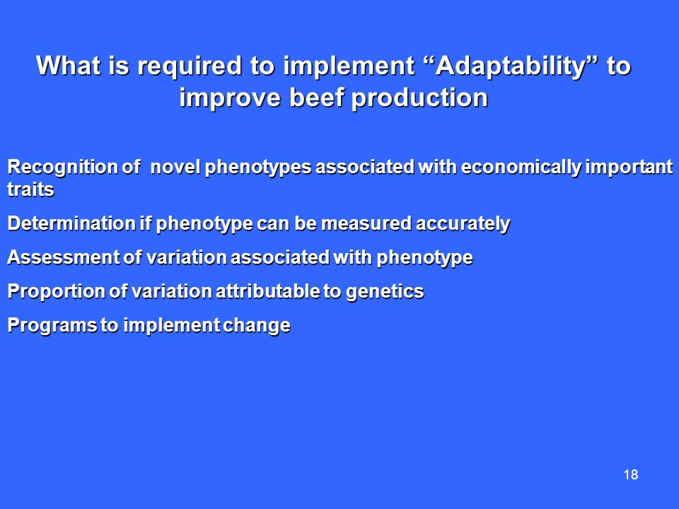 18 Recognition of novel phenotypes associated with economically important traits Determination if phenotype can be measured accurately Assessment of variation associated with phenotype Proportion of variation attributable to genetics Programs to implement change What is required to implement Adaptability to improve beef production