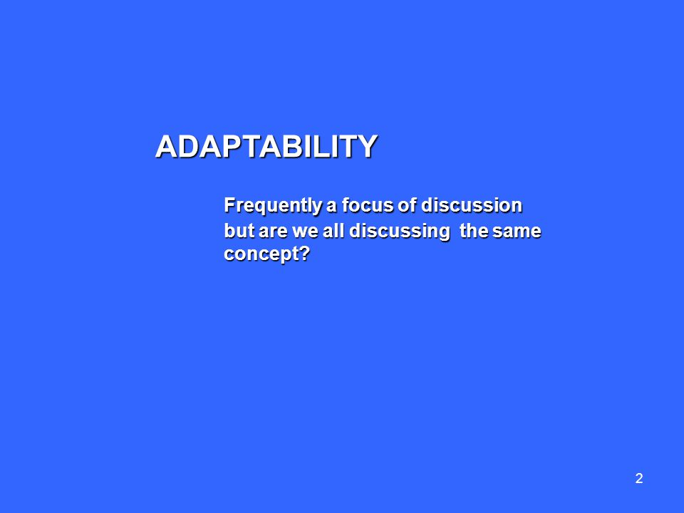 2 ADAPTABILITY Frequently a focus of discussion but are we all discussing the same concept