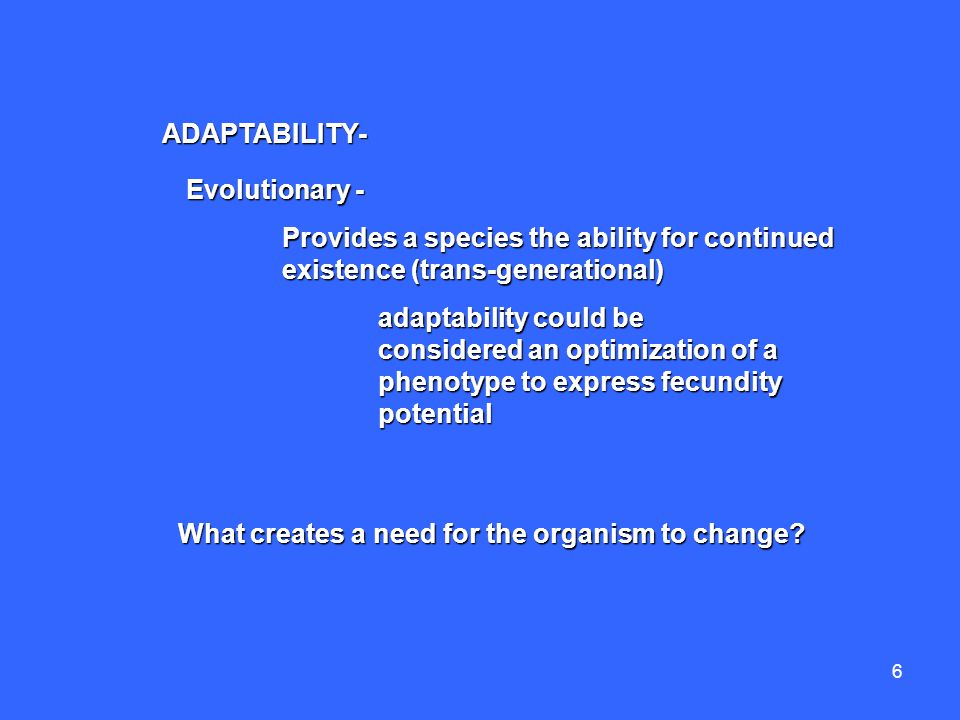 6 Evolutionary - Provides a species the ability for continued existence (trans-generational) adaptability could be considered an optimization of a phenotype to express fecundity potential ADAPTABILITY- What creates a need for the organism to change