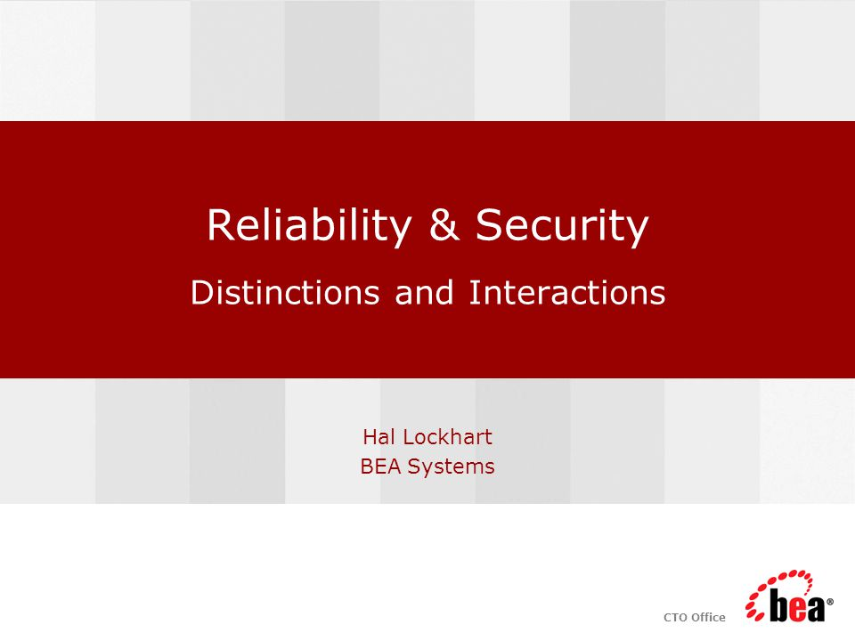 CTO Office Reliability & Security Distinctions and Interactions Hal Lockhart BEA Systems