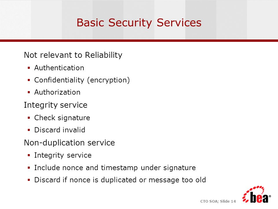 CTO SOA; Slide 14 Basic Security Services Not relevant to Reliability  Authentication  Confidentiality (encryption)  Authorization Integrity service  Check signature  Discard invalid Non-duplication service  Integrity service  Include nonce and timestamp under signature  Discard if nonce is duplicated or message too old
