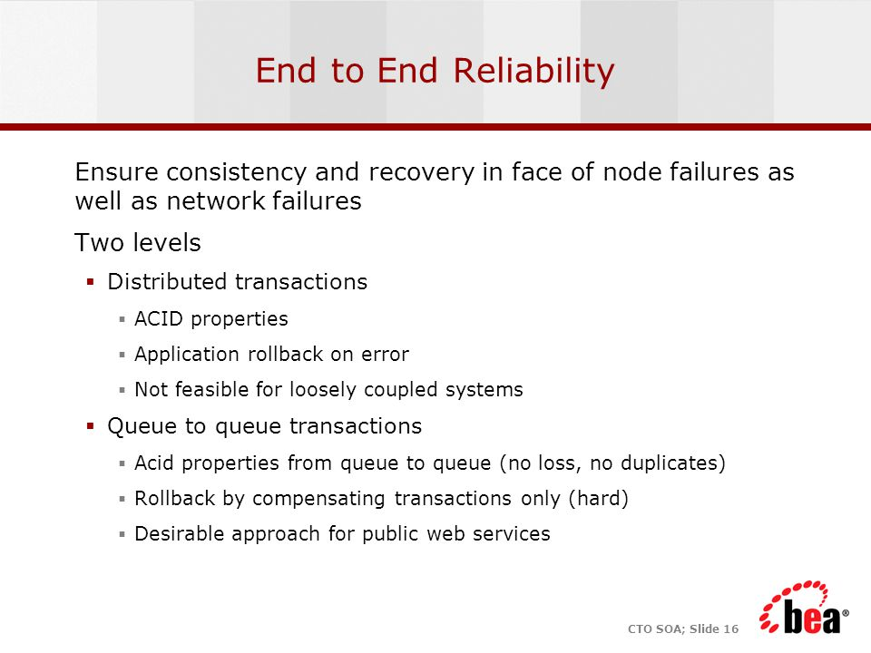 CTO SOA; Slide 16 End to End Reliability Ensure consistency and recovery in face of node failures as well as network failures Two levels  Distributed transactions  ACID properties  Application rollback on error  Not feasible for loosely coupled systems  Queue to queue transactions  Acid properties from queue to queue (no loss, no duplicates)  Rollback by compensating transactions only (hard)  Desirable approach for public web services