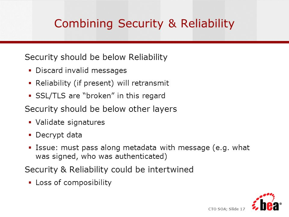 CTO SOA; Slide 17 Combining Security & Reliability Security should be below Reliability  Discard invalid messages  Reliability (if present) will ret