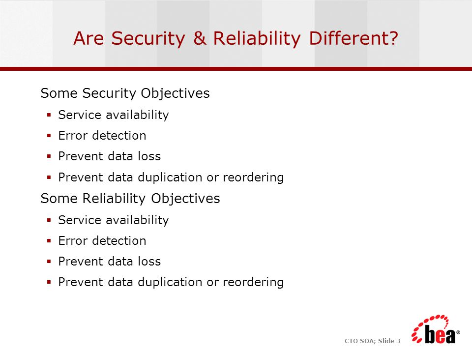 CTO SOA; Slide 3 Are Security & Reliability Different? Some Security Objectives  Service availability  Error detection  Prevent data loss  Prevent