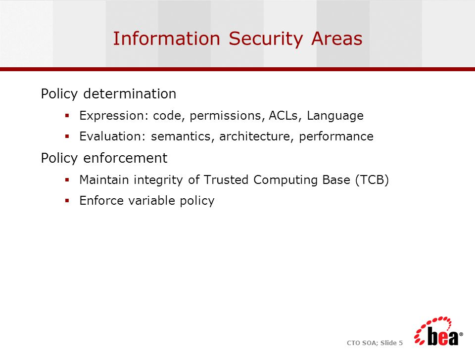 CTO SOA; Slide 5 Information Security Areas Policy determination  Expression: code, permissions, ACLs, Language  Evaluation: semantics, architecture