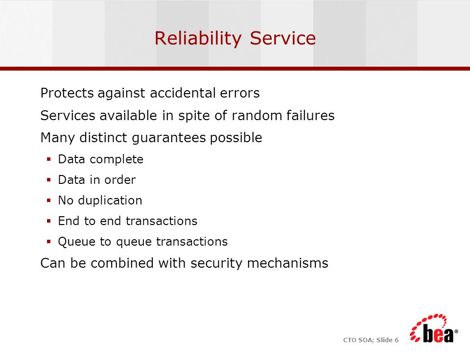 CTO SOA; Slide 6 Reliability Service Protects against accidental errors Services available in spite of random failures Many distinct guarantees possible  Data complete  Data in order  No duplication  End to end transactions  Queue to queue transactions Can be combined with security mechanisms