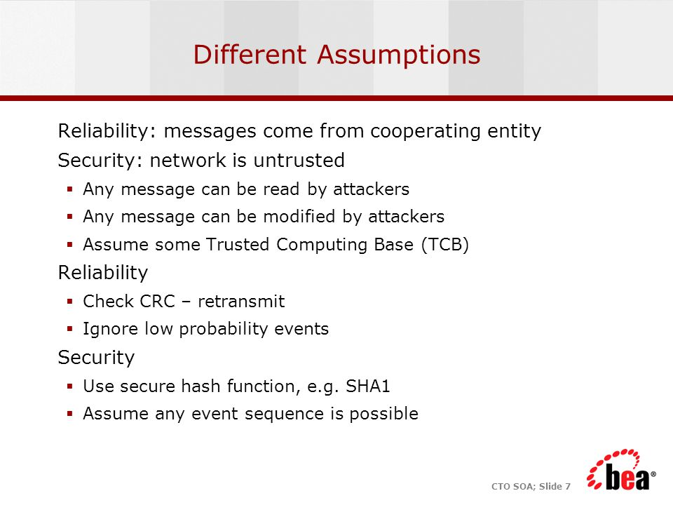 CTO SOA; Slide 7 Different Assumptions Reliability: messages come from cooperating entity Security: network is untrusted  Any message can be read by attackers  Any message can be modified by attackers  Assume some Trusted Computing Base (TCB) Reliability  Check CRC – retransmit  Ignore low probability events Security  Use secure hash function, e.g.