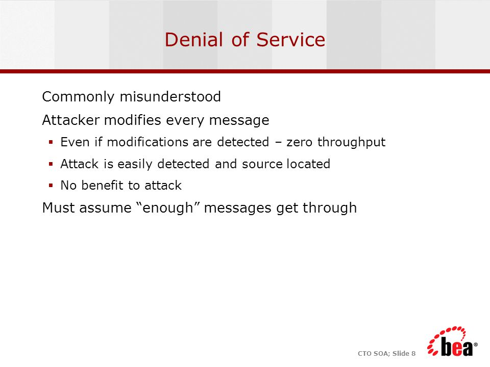 CTO SOA; Slide 8 Denial of Service Commonly misunderstood Attacker modifies every message  Even if modifications are detected – zero throughput  Attack is easily detected and source located  No benefit to attack Must assume enough messages get through