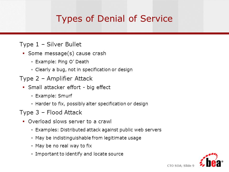 CTO SOA; Slide 9 Types of Denial of Service Type 1 – Silver Bullet  Some message(s) cause crash  Example: Ping O' Death  Clearly a bug, not in specification or design Type 2 – Amplifier Attack  Small attacker effort - big effect  Example: Smurf  Harder to fix, possibly alter specification or design Type 3 – Flood Attack  Overload slows server to a crawl  Examples: Distributed attack against public web servers  May be indistinguishable from legitimate usage  May be no real way to fix  Important to identify and locate source