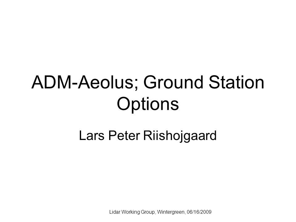 Lidar Working Group, Wintergreen, 06/16/2009 ADM-Aeolus; Ground Station Options Lars Peter Riishojgaard