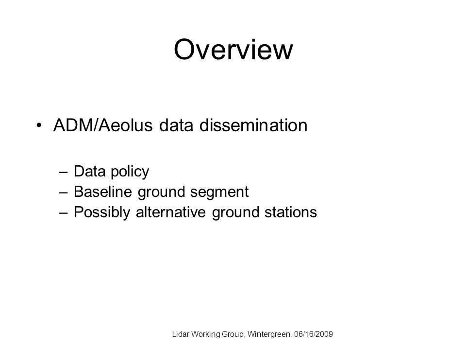 Lidar Working Group, Wintergreen, 06/16/2009 Overview ADM/Aeolus data dissemination –Data policy –Baseline ground segment –Possibly alternative ground stations