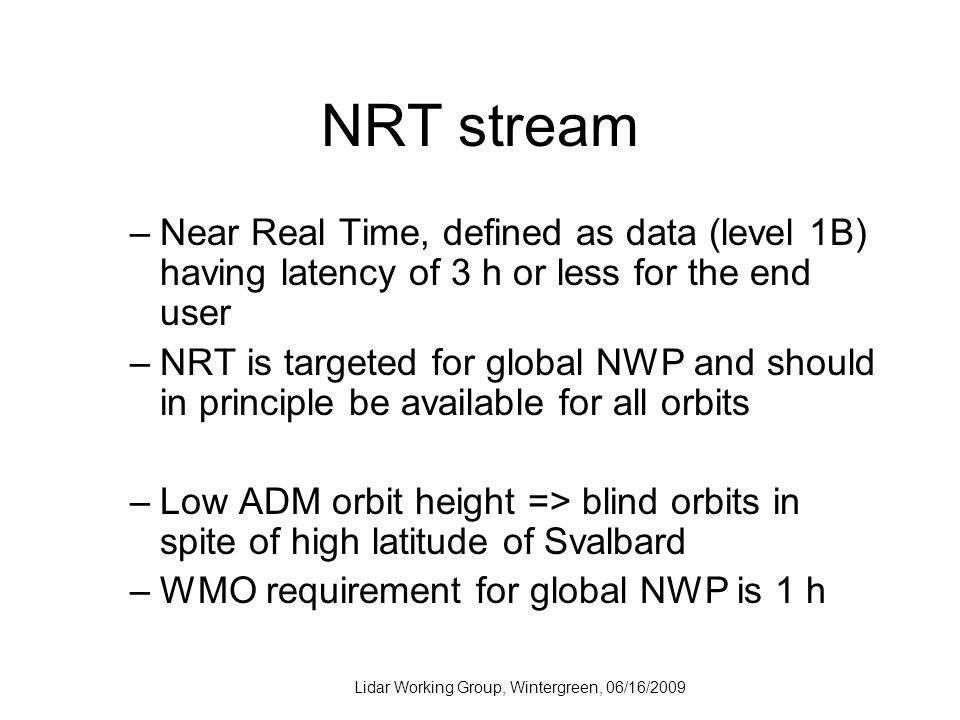 Lidar Working Group, Wintergreen, 06/16/2009 NRT stream –Near Real Time, defined as data (level 1B) having latency of 3 h or less for the end user –NRT is targeted for global NWP and should in principle be available for all orbits –Low ADM orbit height => blind orbits in spite of high latitude of Svalbard –WMO requirement for global NWP is 1 h