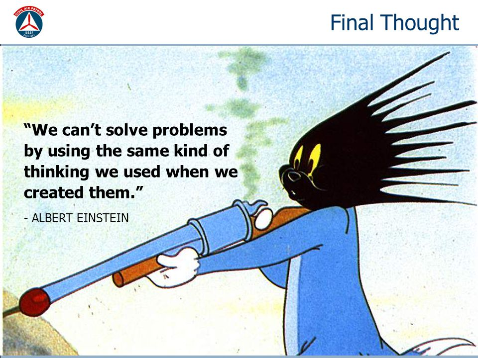 Final Thought We can't solve problems by using the same kind of thinking we used when we created them. - ALBERT EINSTEIN
