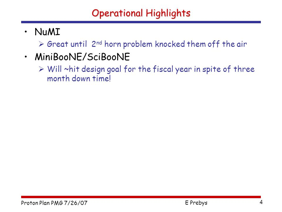 Proton Plan PMG 7/26/07 E Prebys 4 Operational Highlights NuMI  Great until 2 nd horn problem knocked them off the air MiniBooNE/SciBooNE  Will ~hit design goal for the fiscal year in spite of three month down time!