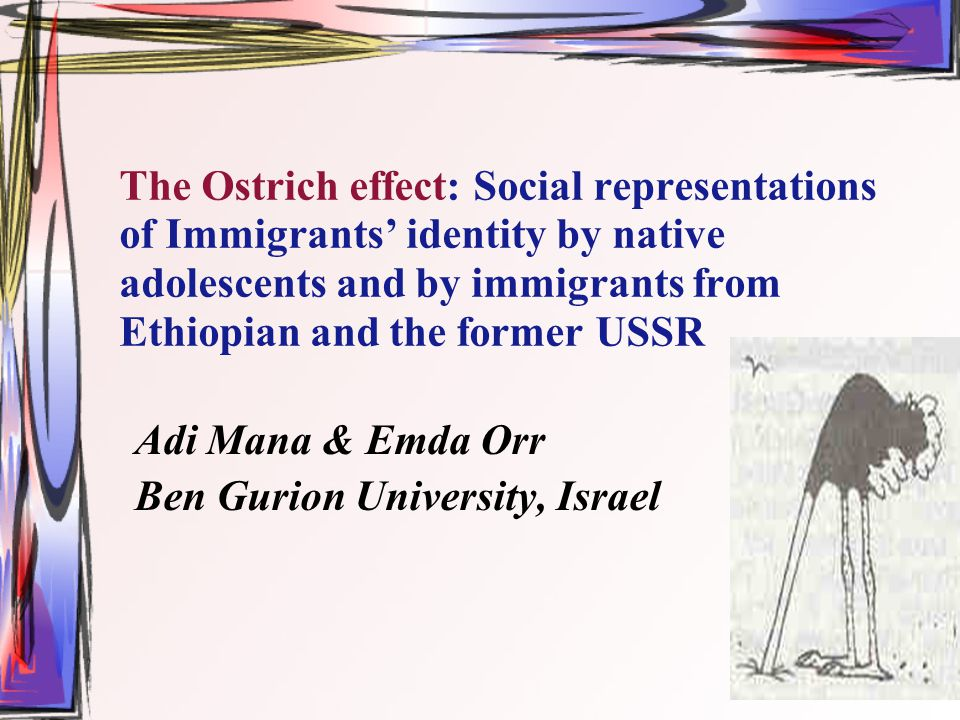 The Ostrich effect: Social representations of Immigrants' identity by native adolescents and by immigrants from Ethiopian and the former USSR Adi Mana & Emda Orr Ben Gurion University, Israel