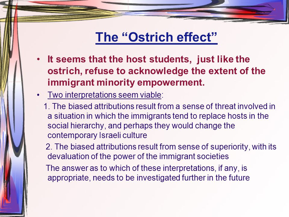 The Ostrich effect It seems that the host students, just like the ostrich, refuse to acknowledge the extent of the immigrant minority empowerment.