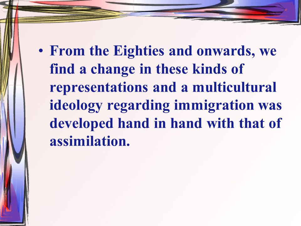 From the Eighties and onwards, we find a change in these kinds of representations and a multicultural ideology regarding immigration was developed hand in hand with that of assimilation.
