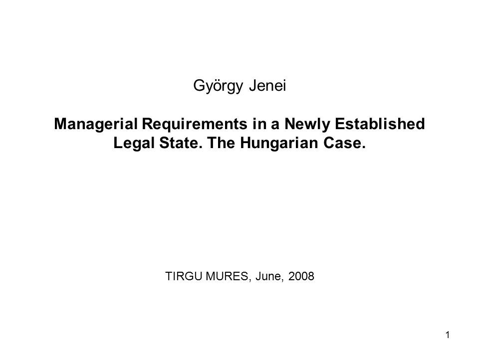 1 György Jenei Managerial Requirements in a Newly Established Legal State. The Hungarian Case. TIRGU MURES, June, 2008