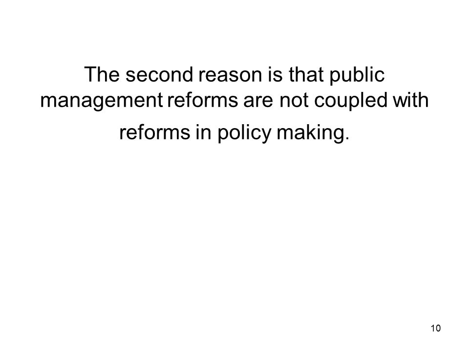 10 The second reason is that public management reforms are not coupled with reforms in policy making.