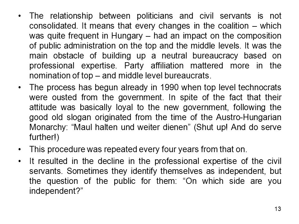 13 The relationship between politicians and civil servants is not consolidated. It means that every changes in the coalition – which was quite frequen