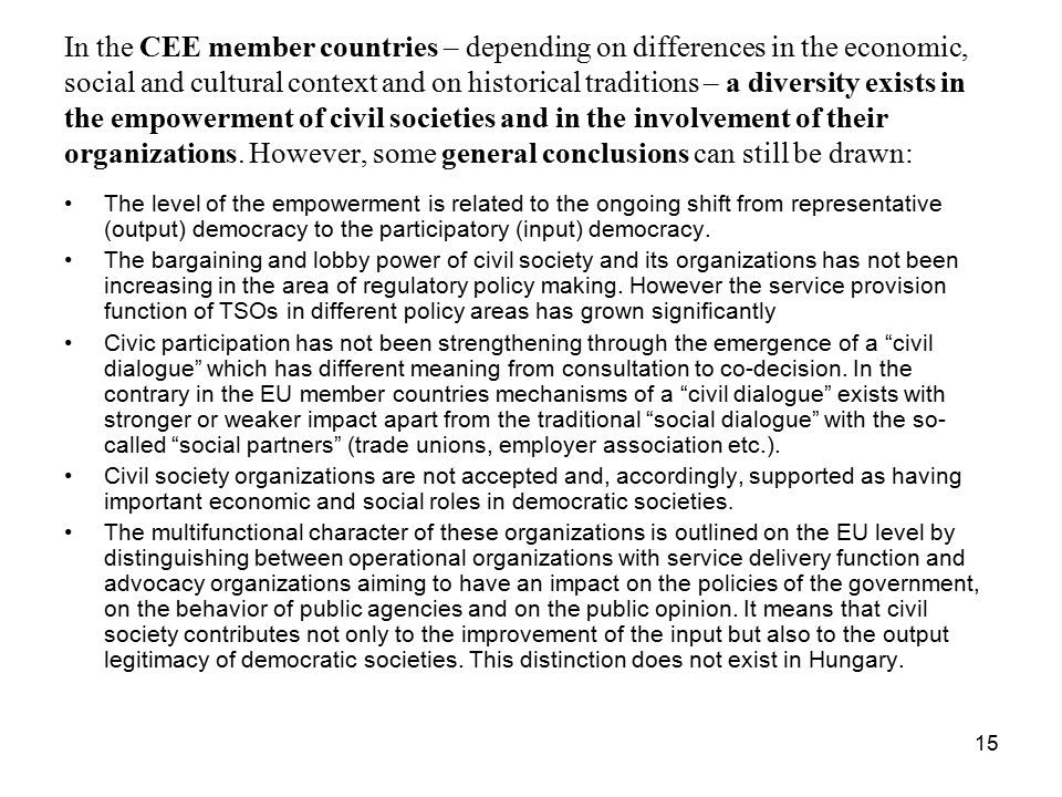 15 In the CEE member countries – depending on differences in the economic, social and cultural context and on historical traditions – a diversity exists in the empowerment of civil societies and in the involvement of their organizations.