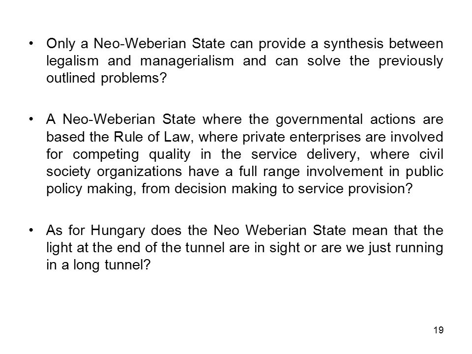 19 Only a Neo-Weberian State can provide a synthesis between legalism and managerialism and can solve the previously outlined problems? A Neo-Weberian