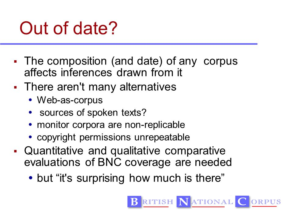 Out of date?  The composition (and date) of any corpus affects inferences drawn from it  There aren't many alternatives  Web-as-corpus  sources of
