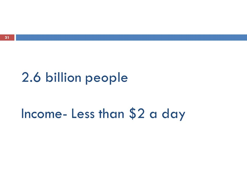 31 2.6 billion people Income- Less than $2 a day