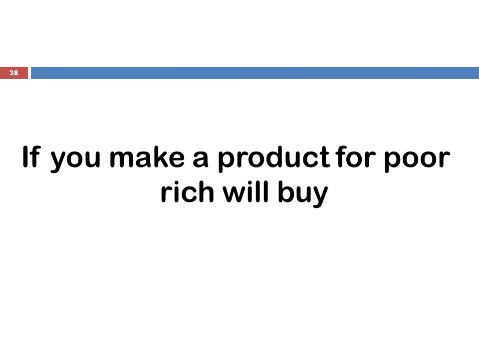 If you make a product for poor rich will buy 38