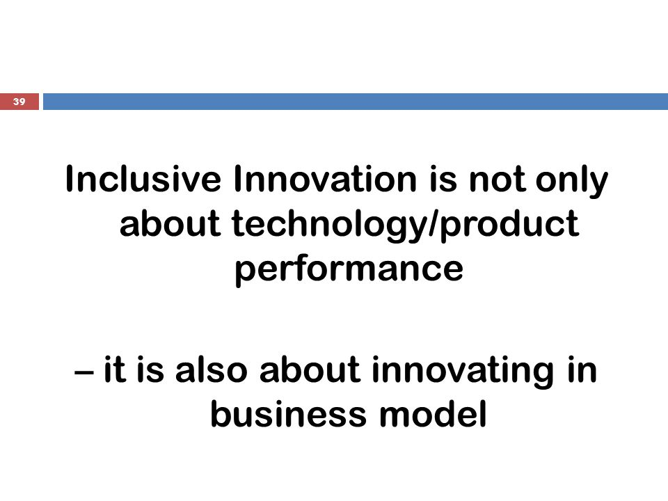 39 Inclusive Innovation is not only about technology/product performance – it is also about innovating in business model