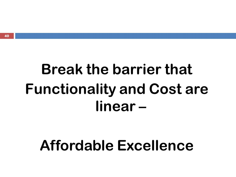 40 Break the barrier that Functionality and Cost are linear – Affordable Excellence