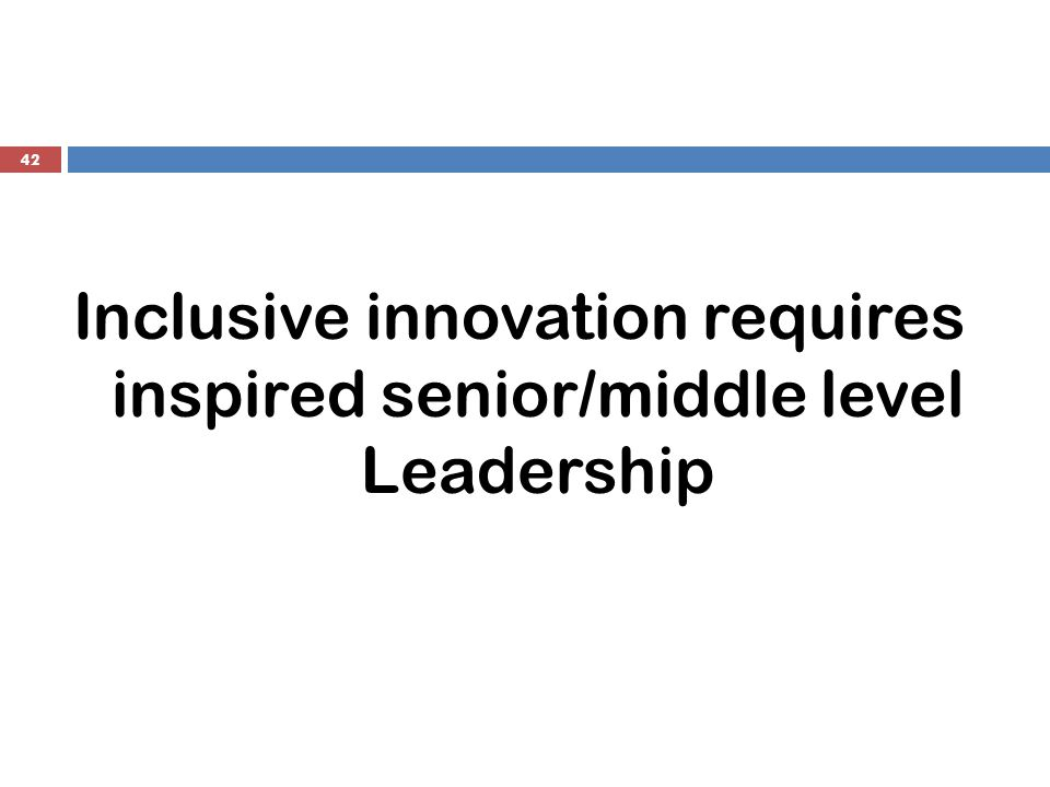 42 Inclusive innovation requires inspired senior/middle level Leadership