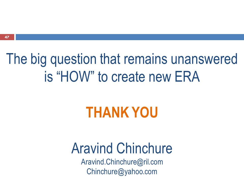 "The big question that remains unanswered is ""HOW"" to create new ERA THANK YOU Aravind Chinchure Aravind.Chinchure@ril.com Chinchure@yahoo.com 47"