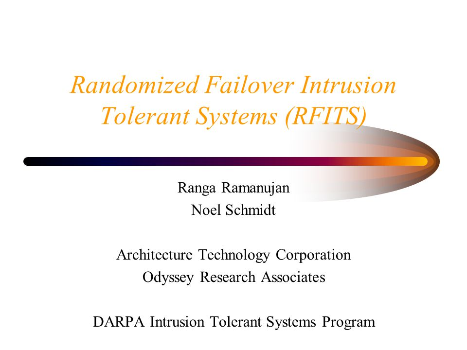 Randomized Failover Intrusion Tolerant Systems (RFITS) Ranga Ramanujan Noel Schmidt Architecture Technology Corporation Odyssey Research Associates DARPA Intrusion Tolerant Systems Program