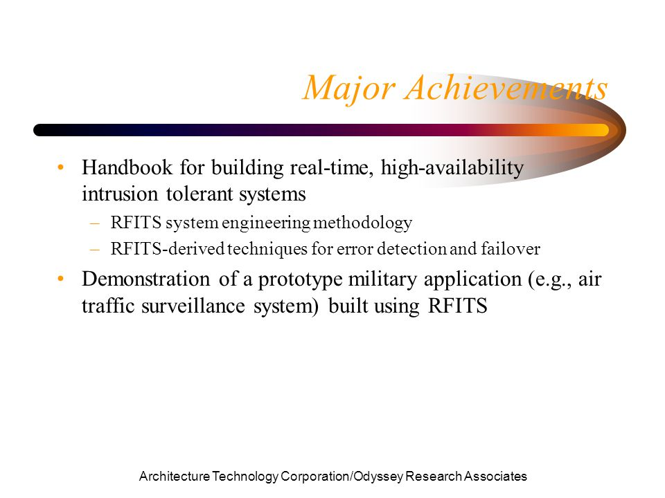 Architecture Technology Corporation/Odyssey Research Associates Major Achievements Handbook for building real-time, high-availability intrusion tolerant systems –RFITS system engineering methodology –RFITS-derived techniques for error detection and failover Demonstration of a prototype military application (e.g., air traffic surveillance system) built using RFITS