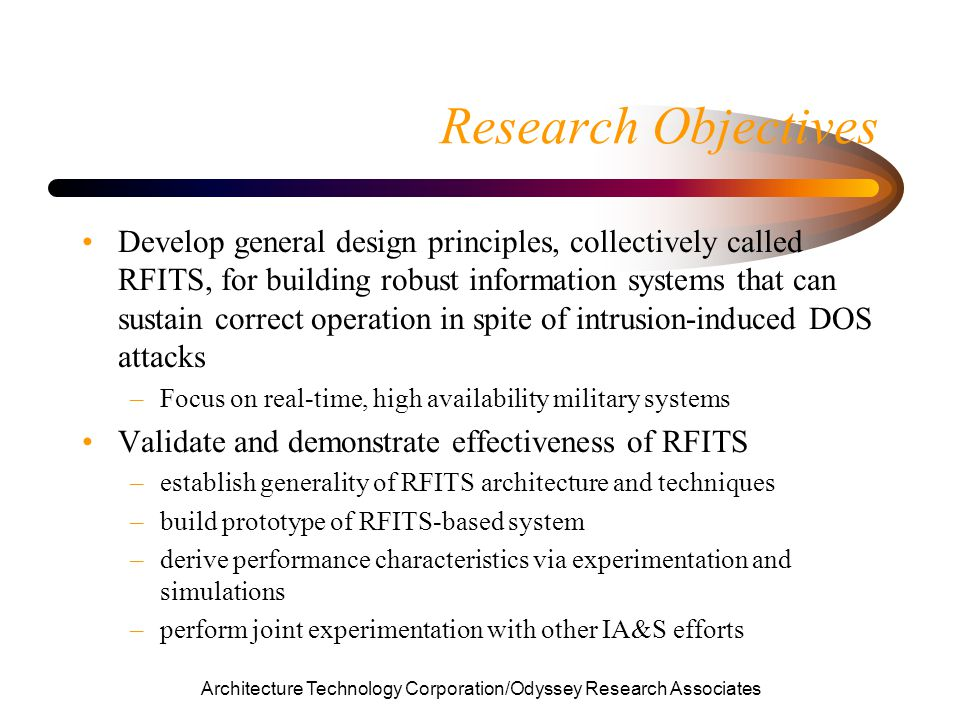 Architecture Technology Corporation/Odyssey Research Associates Research Objectives Develop general design principles, collectively called RFITS, for building robust information systems that can sustain correct operation in spite of intrusion-induced DOS attacks –Focus on real-time, high availability military systems Validate and demonstrate effectiveness of RFITS –establish generality of RFITS architecture and techniques –build prototype of RFITS-based system –derive performance characteristics via experimentation and simulations –perform joint experimentation with other IA&S efforts