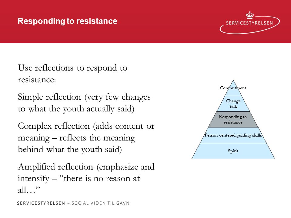 Responding to resistance Commitment Change talk Responding to resistance Person-centered guiding skills Spirit Use reflections to respond to resistance: Simple reflection (very few changes to what the youth actually said) Complex reflection (adds content or meaning – reflects the meaning behind what the youth said) Amplified reflection (emphasize and intensify – there is no reason at all…