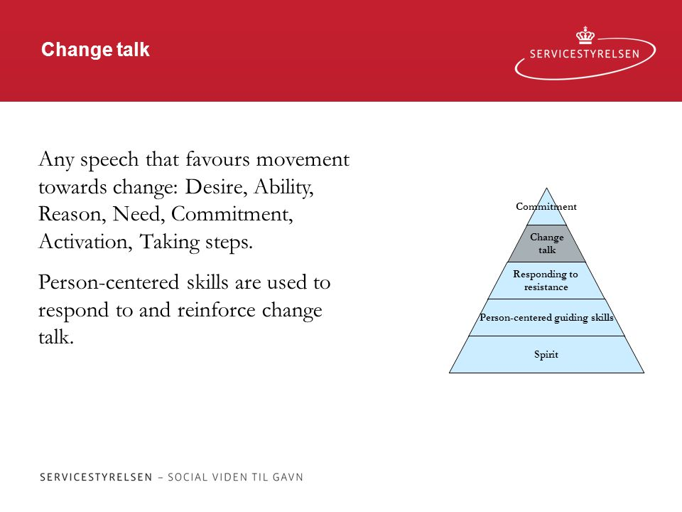 Change talk Commitment Change talk Responding to resistance Person-centered guiding skills Spirit Any speech that favours movement towards change: Desire, Ability, Reason, Need, Commitment, Activation, Taking steps.