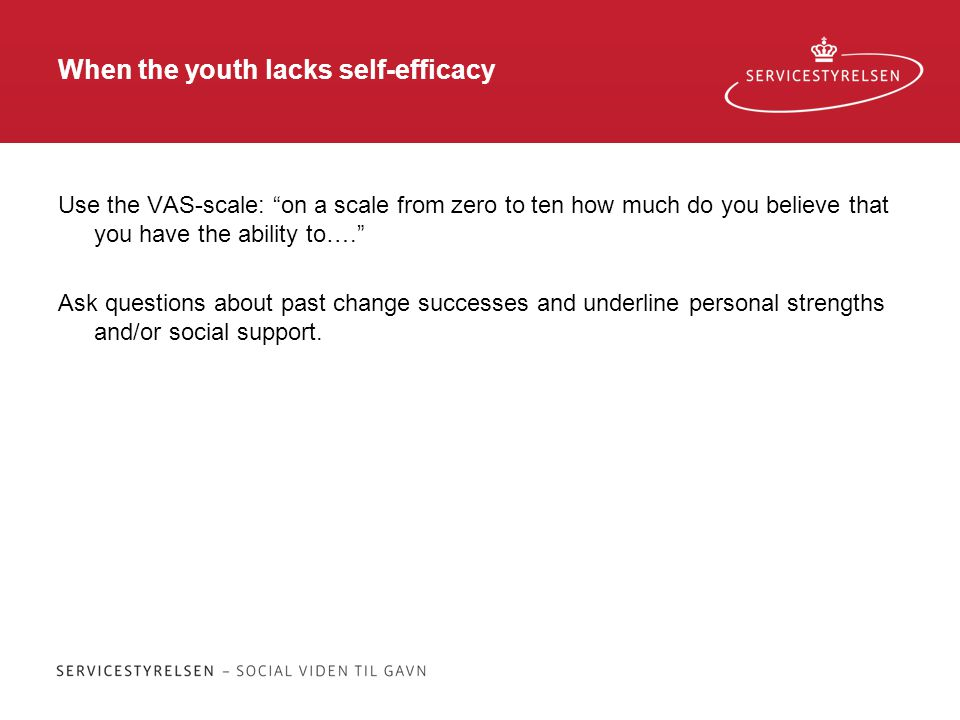 When the youth lacks self-efficacy Use the VAS-scale: on a scale from zero to ten how much do you believe that you have the ability to…. Ask questions about past change successes and underline personal strengths and/or social support.