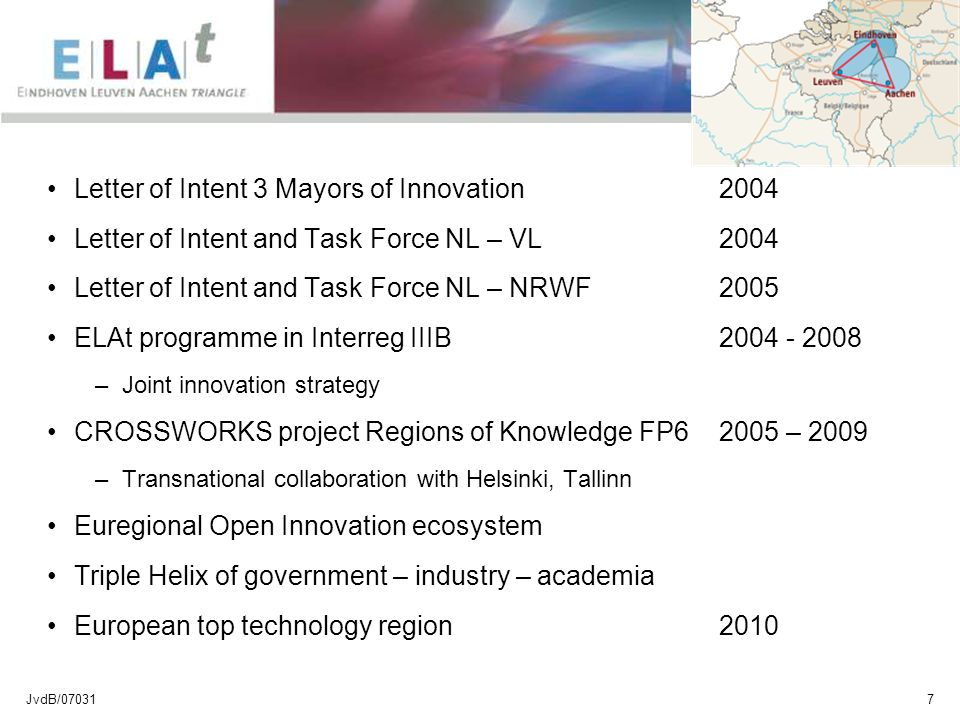 JvdB/070317 Letter of Intent 3 Mayors of Innovation 2004 Letter of Intent and Task Force NL – VL 2004 Letter of Intent and Task Force NL – NRWF 2005 ELAt programme in Interreg IIIB2004 - 2008 –Joint innovation strategy CROSSWORKS project Regions of Knowledge FP6 2005 – 2009 –Transnational collaboration with Helsinki, Tallinn Euregional Open Innovation ecosystem Triple Helix of government – industry – academia European top technology region 2010