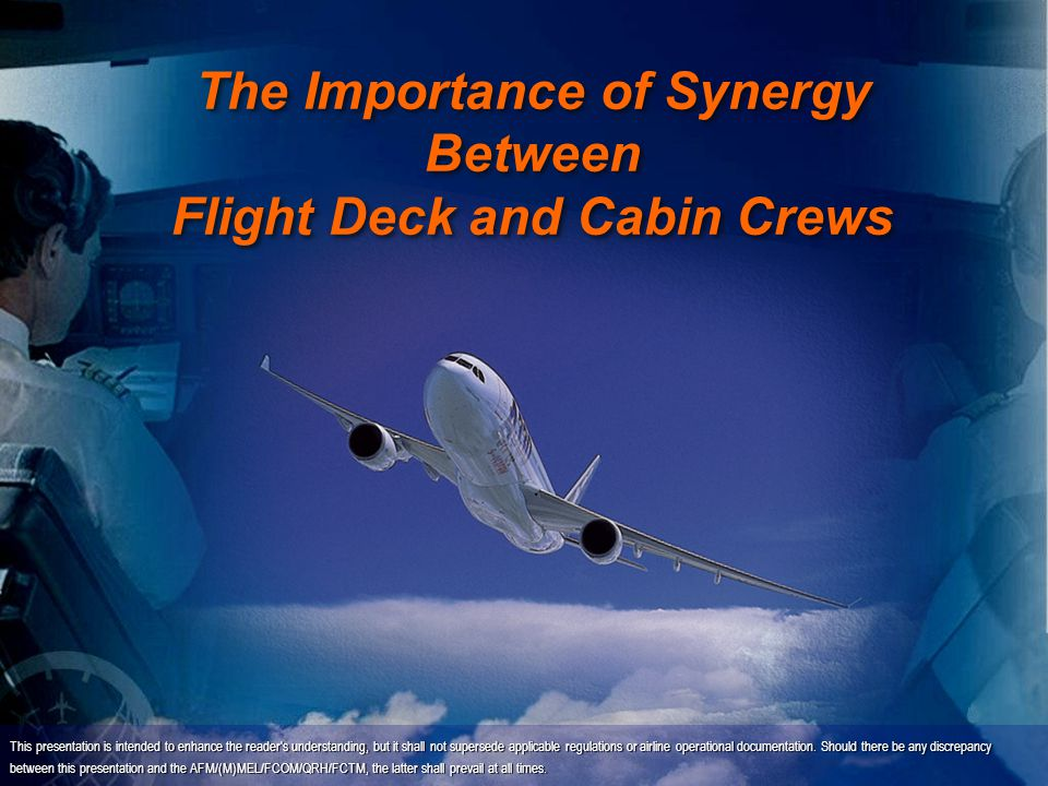 The Importance of Synergy Between Flight Deck and Cabin Crews This presentation is intended to enhance the reader's understanding, but it shall not su