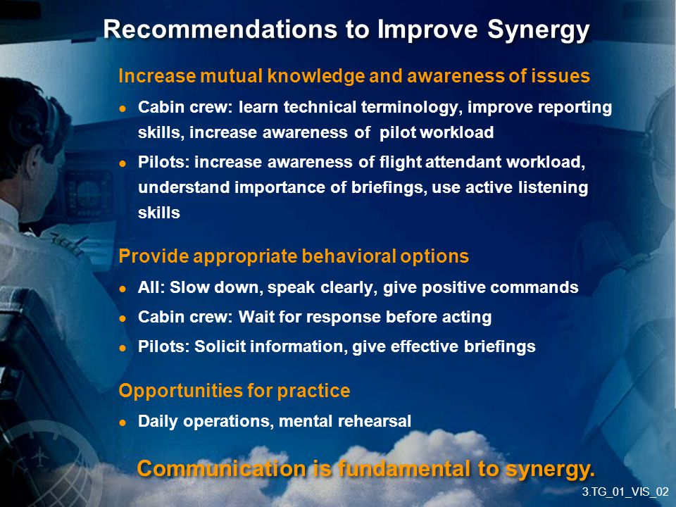 3.TG_01_VIS_02 Recommendations to Improve Synergy Increase mutual knowledge and awareness of issues Cabin crew: learn technical terminology, improve r