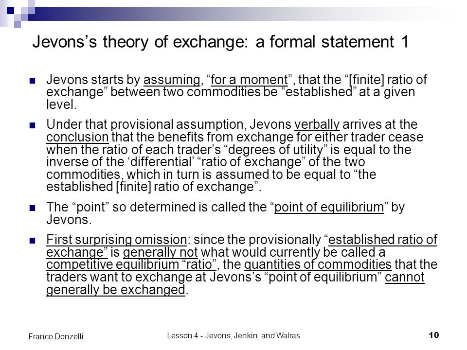 Lesson 4 - Jevons, Jenkin, and Walras10 Franco Donzelli Jevons's theory of exchange: a formal statement 1 Jevons starts by assuming, for a moment , that the [finite] ratio of exchange between two commodities be established at a given level.