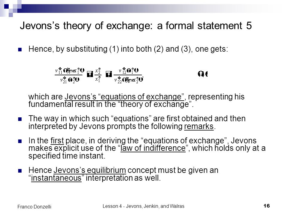 Lesson 4 - Jevons, Jenkin, and Walras16 Franco Donzelli Jevons's theory of exchange: a formal statement 5 Hence, by substituting (1) into both (2) and (3), one gets: which are Jevons's equations of exchange , representing his fundamental result in the theory of exchange .