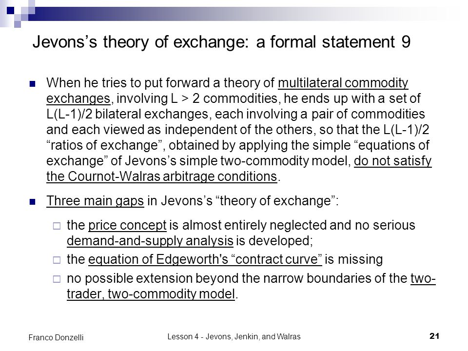 Lesson 4 - Jevons, Jenkin, and Walras21 Franco Donzelli Jevons's theory of exchange: a formal statement 9 When he tries to put forward a theory of multilateral commodity exchanges, involving L > 2 commodities, he ends up with a set of L(L-1)/2 bilateral exchanges, each involving a pair of commodities and each viewed as independent of the others, so that the L(L-1)/2 ratios of exchange , obtained by applying the simple equations of exchange of Jevons's simple two-commodity model, do not satisfy the Cournot-Walras arbitrage conditions.