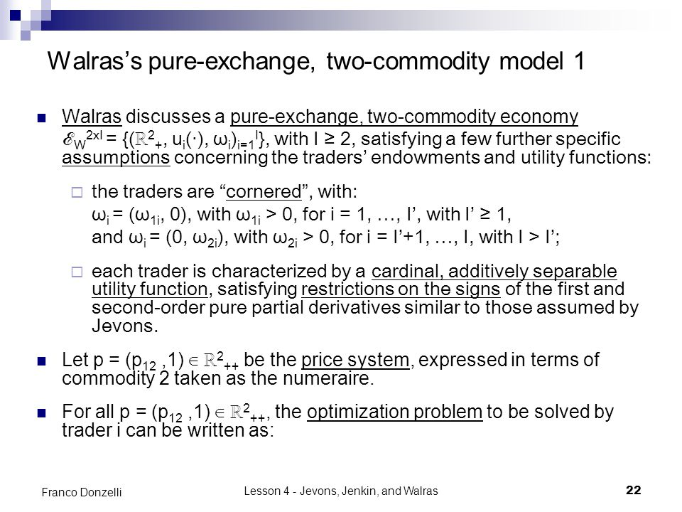 Lesson 4 - Jevons, Jenkin, and Walras22 Franco Donzelli Walras's pure-exchange, two-commodity model 1 Walras discusses a pure-exchange, two-commodity economy ℰ W 2xI = {(ℝ 2 +, u i (‧), ω i ) i=1 I }, with I ≥ 2, satisfying a few further specific assumptions concerning the traders' endowments and utility functions:  the traders are cornered , with: ω i = (ω 1i, 0), with ω 1i > 0, for i = 1, …, I', with I' ≥ 1, and ω i = (0, ω 2i ), with ω 2i > 0, for i = I'+1, …, I, with I > I';  each trader is characterized by a cardinal, additively separable utility function, satisfying restrictions on the signs of the first and second-order pure partial derivatives similar to those assumed by Jevons.