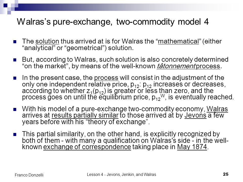 Lesson 4 - Jevons, Jenkin, and Walras25 Franco Donzelli Walras's pure-exchange, two-commodity model 4 The solution thus arrived at is for Walras the mathematical (either analytical or geometrical ) solution.